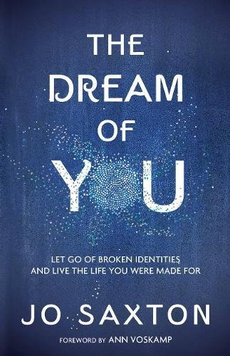 The Dream of You: Let Go of Broken Identities and Live the Life You Were Made For by Jo Saxton