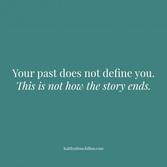 Your past does not define you; this is not how the story ends.