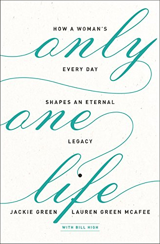 Only One Life: How a Woman's Every Day Shapes an Eternal Legacy