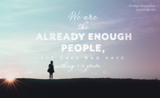 We are the Already Enough people, the ones who have nothing to prove.