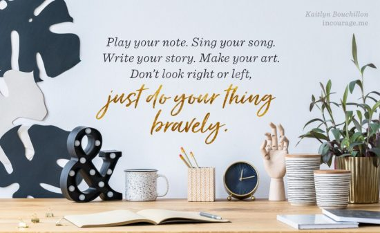 Play your note. Sing your song. Write your story. Make your art.