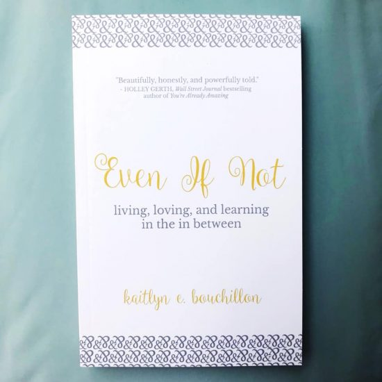 Even If Not: Living, Loving, and Learning in the in Between by Kaitlyn Bouchillon