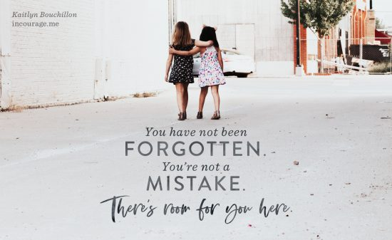 You have not been forgotten. You're not a mistake. There's room for you here.