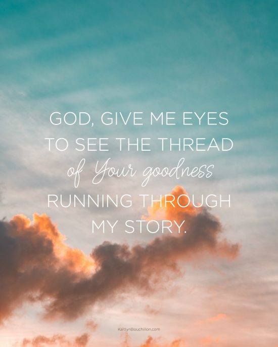 God, give me eyes to see the thread of Your goodness running through my story.