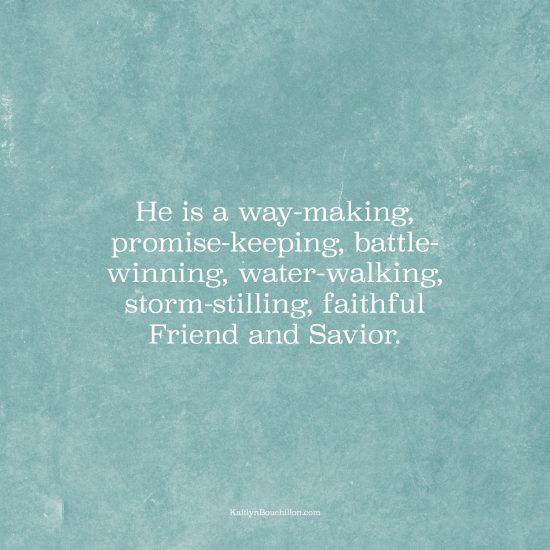 He is a way-making, promise-keeping, battle-winning, water-walking, storm-stilling, faithful Friend and Savior.