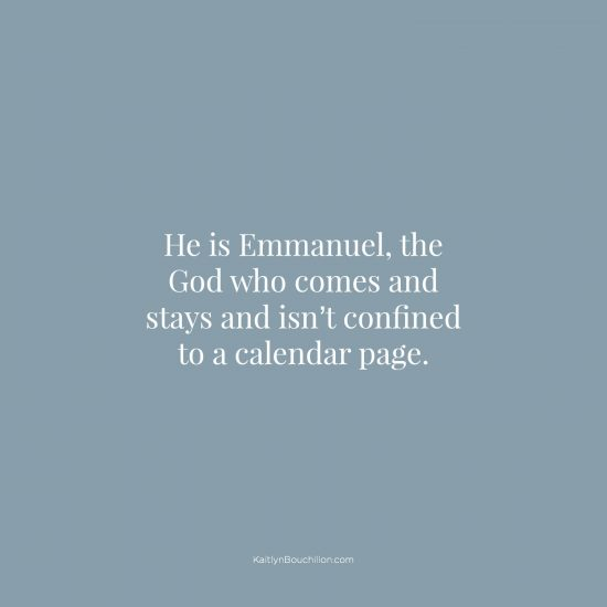 He is Emmanuel, the God who comes and stays and isn't confined to a calendar page.
