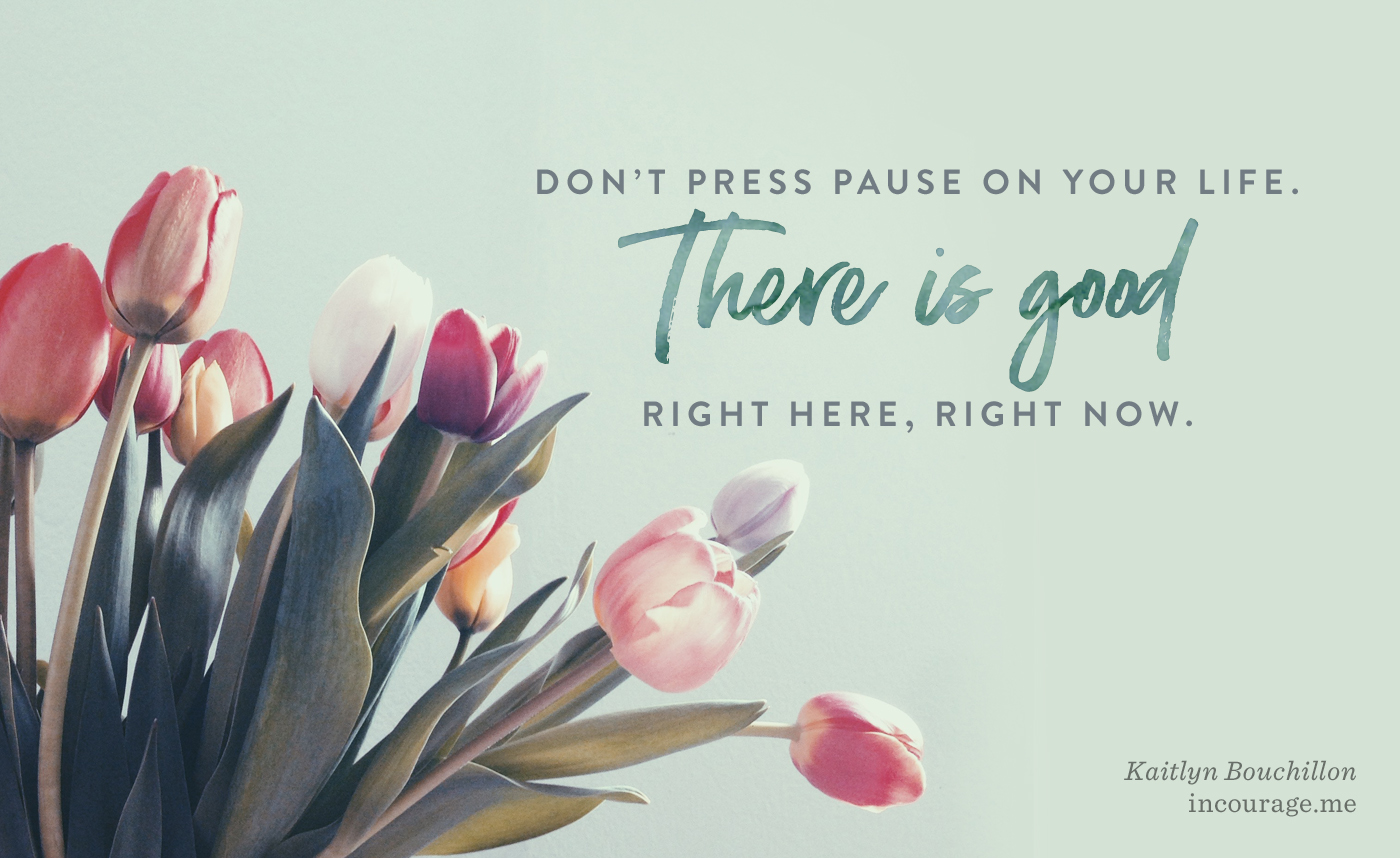 Don't press pause on your life. There is good right here, right now.