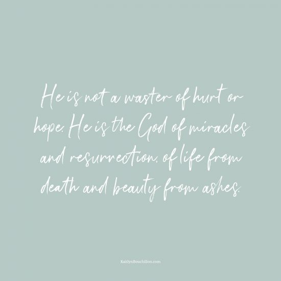 He is not a waster of hurt or hope. He is the God of miracles and resurrection, of life from death and beauty from ashes.