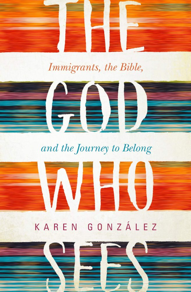 The God Who Sees: Immigrants, the Bible and the Journey to Belong by Karen Gonzalez