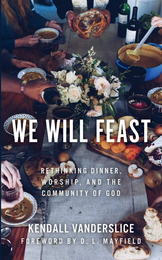 We Will Feast: Rethinking Dinner, Worship, and the Community of God by Kendall Vanderslice