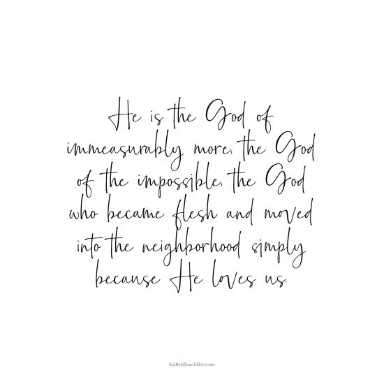 He is the God of immeasurably more, the God of the impossible, the God who became flesh and moved into the neighborhood simply because He loves us.