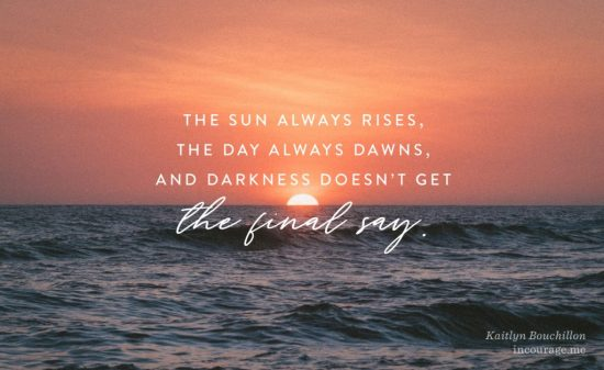 The sun always rises, the day always dawns, and darkness doesn't get the final say.
