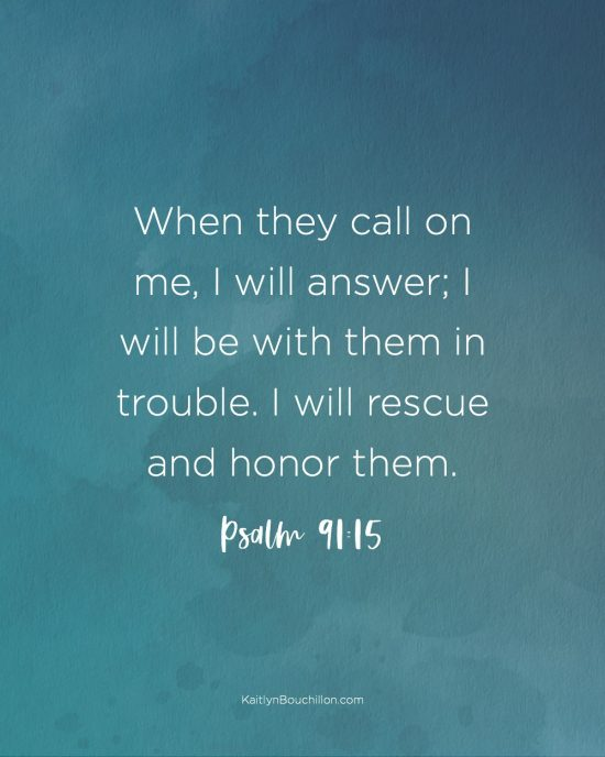 Psalm 91:15 When they call on me, I will answer; I will be with them in trouble. I will rescue and honor them.