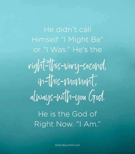 "He didn't call Himself ""I Might Be"" or ""I Was."" He is the right-this-very-second, in-this-moment, always-with-you God. He is the God of Right Now. ""I Am."""