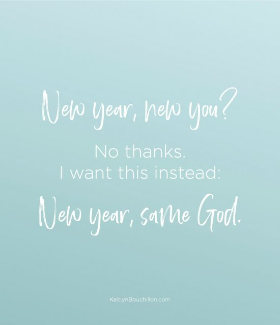 New year, new you? No thanks. I want this instead: New year, same God.
