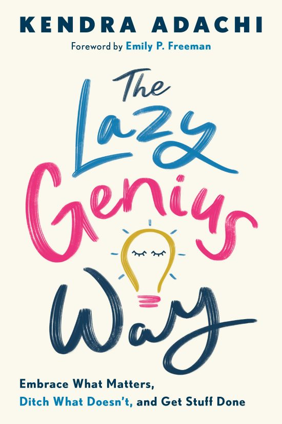 The Lazy Genius Way: Embrace What Matters, Ditch What Doesn't, and Get Stuff Done by Kendra Adachi