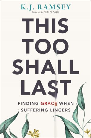 This Too Shall Last: Finding Grace When Suffering Lingers by K.J. Ramsey