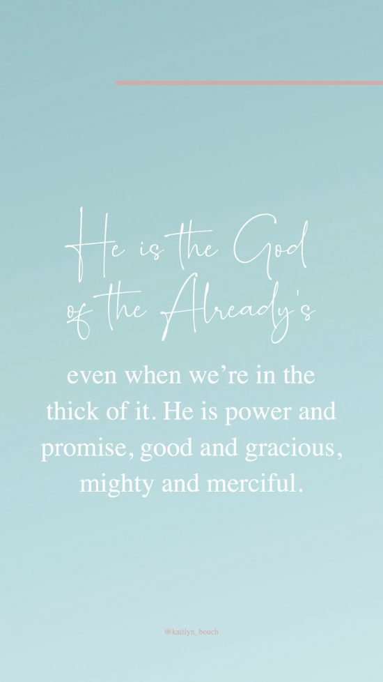 He is the God of the Already's even when we're in the thick of it. He is power and promise, good and gracious, mighty and merciful.