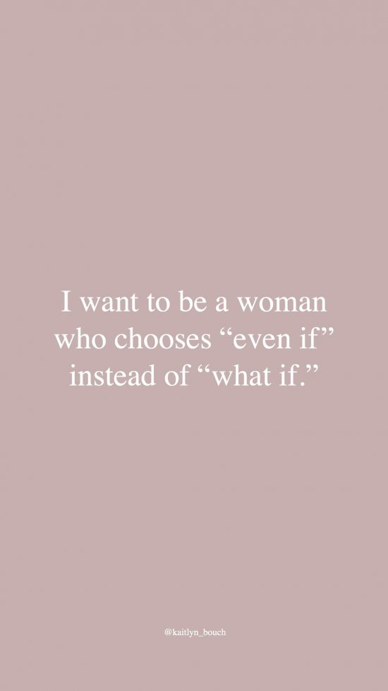 "I want to be a woman who chooses ""even if"" instead of ""what if."""