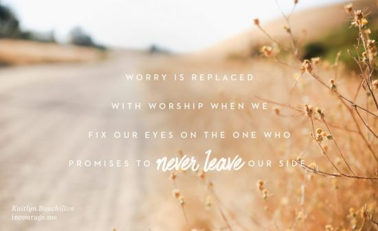 Worry is replaced with worship when we fix our eyes on the One who promises to never leave our side.