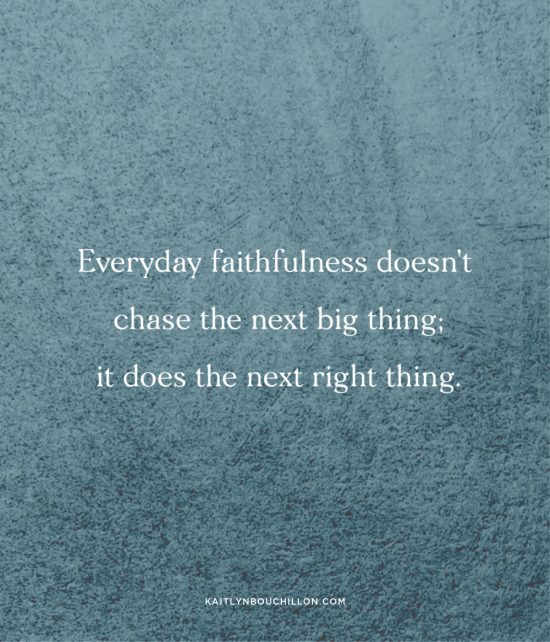 Everyday faithfulness doesn't chase the next big thing; it does the next right thing.