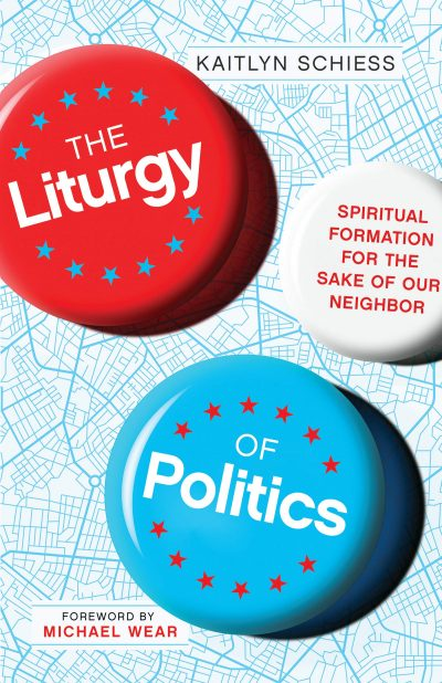 The Liturgy of Politics: Spiritual Formation for the Sake of Our Neighbor