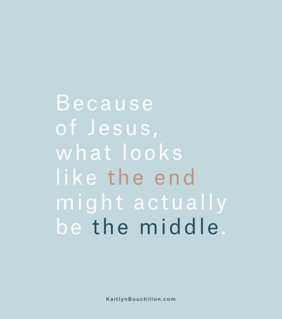 Because of Jesus, what looks like the end might actually be the middle.