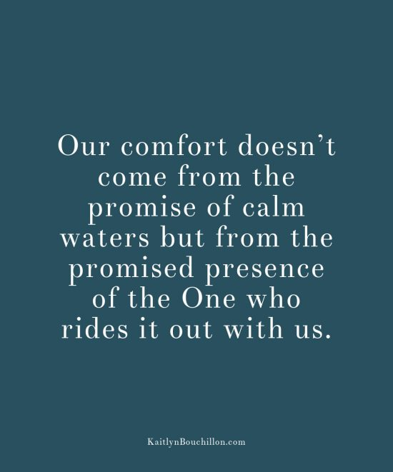 Our comfort doesn't come from the promise of calm waters but from the promised presence of the One who rides it out with us.
