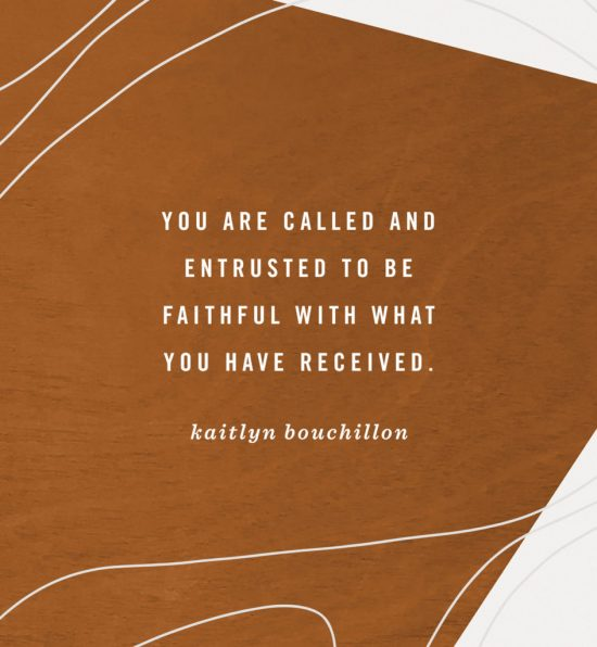 You are called and entrusted to be faithful with what you have received.