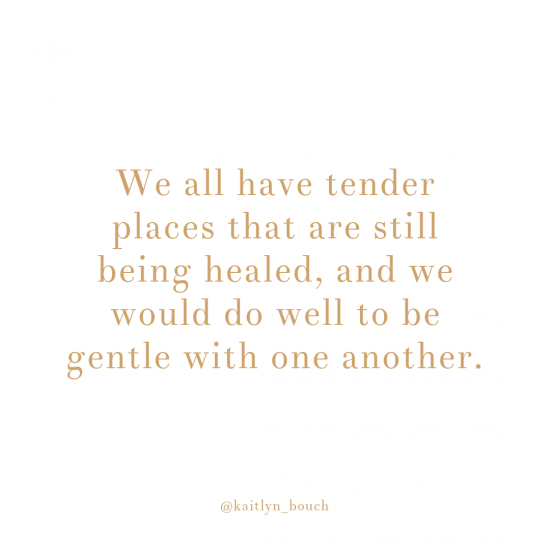 We all have tender places that are still being healed, and we would do well to be gentle with one another.