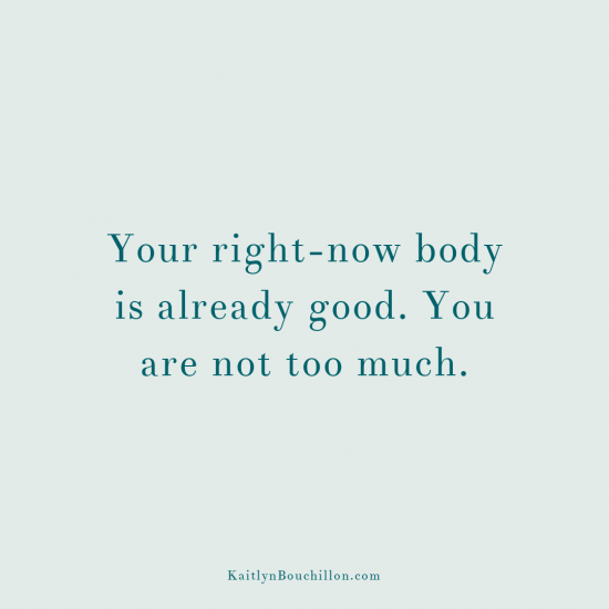 Your right-now body is already good. You are not too much.